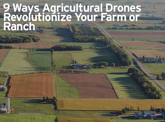 9 Ways Agricultural Drones Revolutionize Your Farm or Ranch